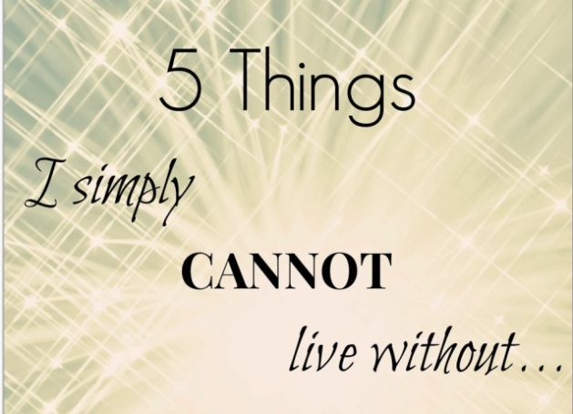 5 things I can't live without..